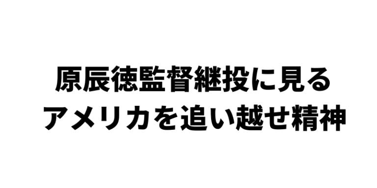 原辰徳監督継投に見る「アメリカ野球に追い越せ」の精神
